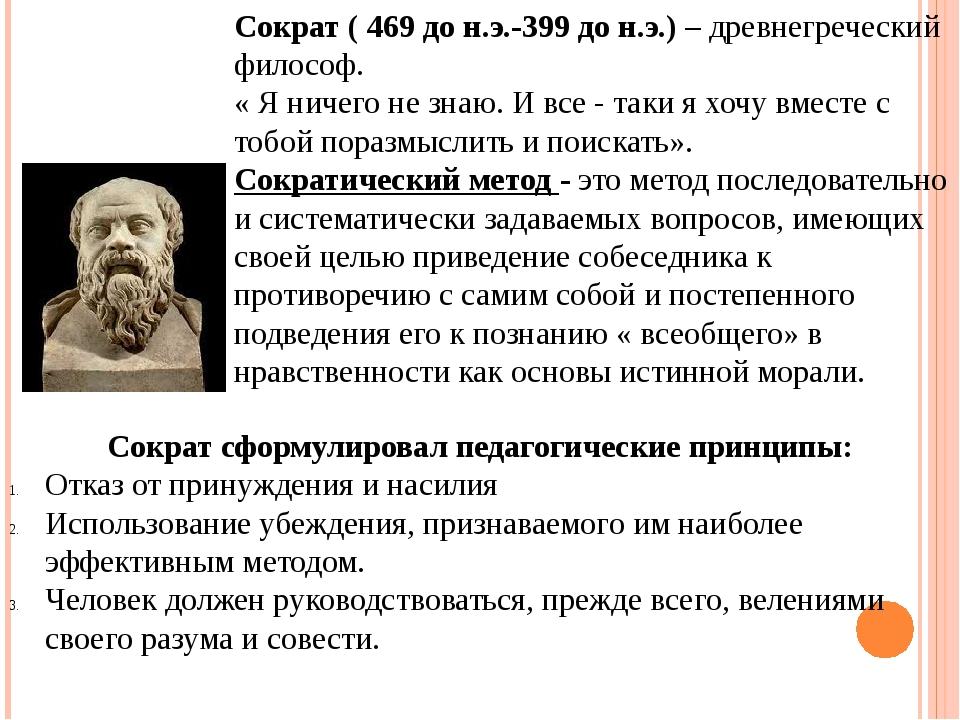Сократ ( 469 до н.э.-399 до н.э.) – древнегреческий философ. « Я ничего не зн...