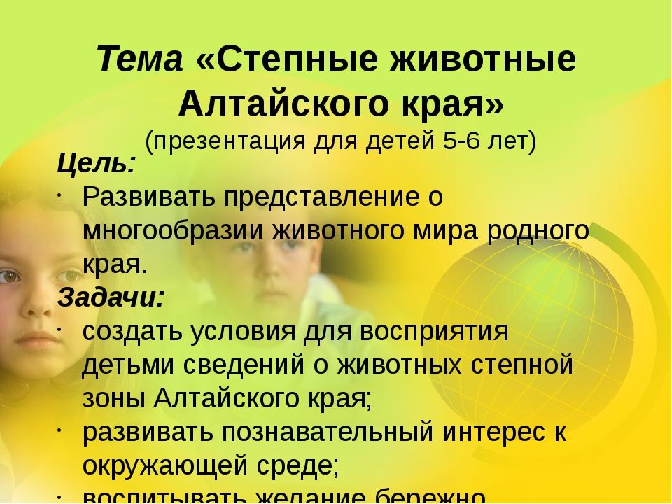 Тема «Степные животные Алтайского края» (презентация для детей 5-6 лет) Цель:...