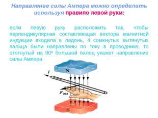 Направление силы Ампера можно определить используя правило левой руки: если л