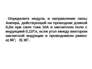 Определите модуль и направление силы Ампера, действующей на проводник длиной