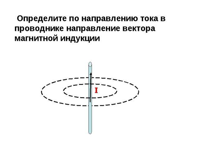 Определите по направлению тока в проводнике направление вектора магнитной ин...