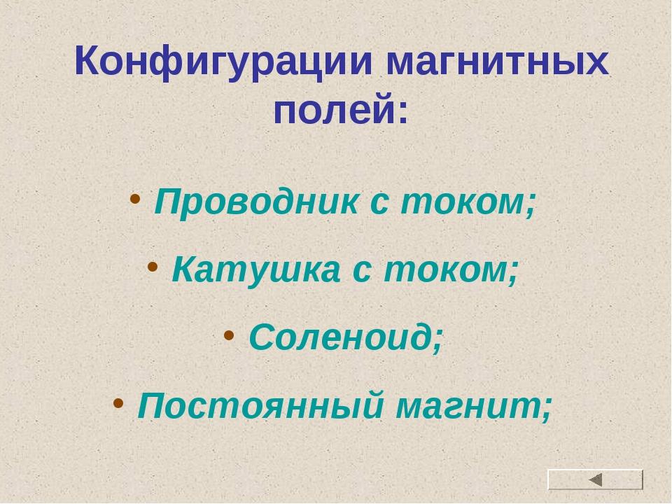 Конфигурации магнитных полей: Проводник с током; Катушка с током; Соленоид; П...