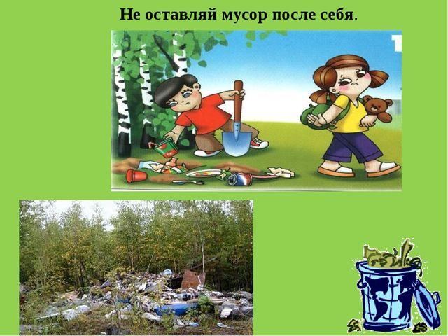 Не оставляй мусор после себя.