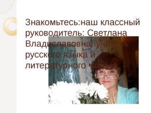 Знакомьтесь:наш классный руководитель: Светлана Владиславовна, учитель русск