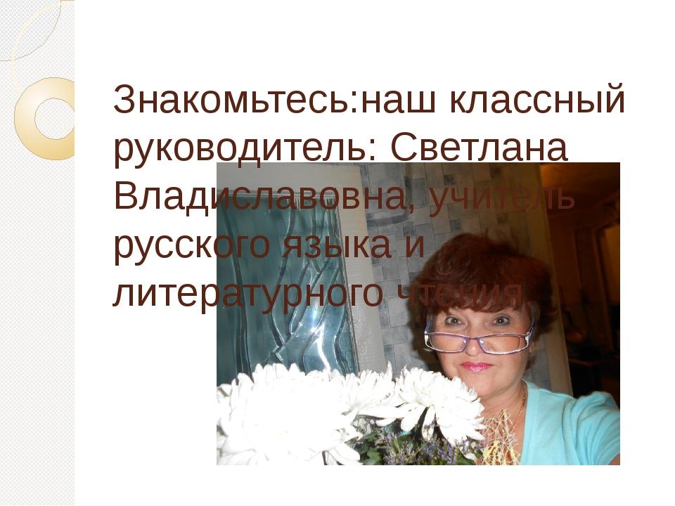 Знакомьтесь:наш классный руководитель: Светлана Владиславовна, учитель русск...