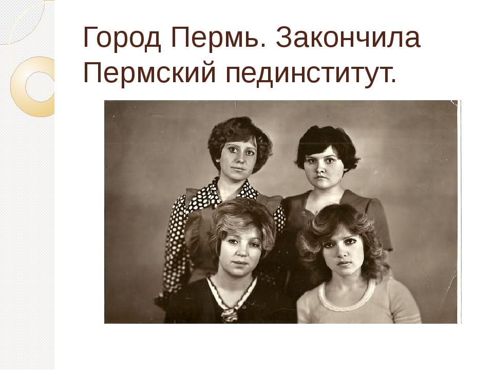 Город Пермь. Закончила Пермский пединститут.
