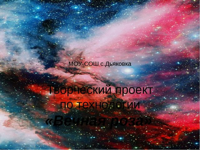 МОУ-СОШ с.Дьяковка  Творческий проект по технологии «Вечная роза» Выполни...