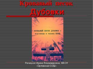 Кровавый песок Дубовки Речицкая Ирина Владимировна, МКОУ «Орловская СОШ»