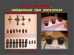 Личные вещи, найденные при раскопках КРЕСТЫ. ПУЛИ. ГИЛЬЗЫ. КРУЖКИ.