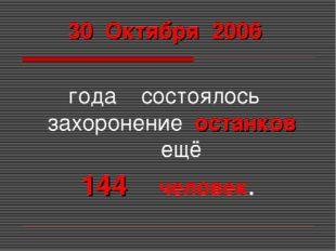 30 Октября 2006 года состоялось захоронение останков ещё 144 человек.