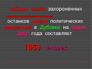 Общее число захороненных останков жертв политических репрессий в Дубовке на о