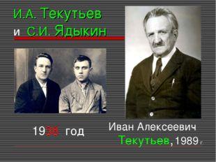 И.А. Текутьев и С.И. Ядыкин 1938 год Иван Алексеевич Текутьев, 1989 г.