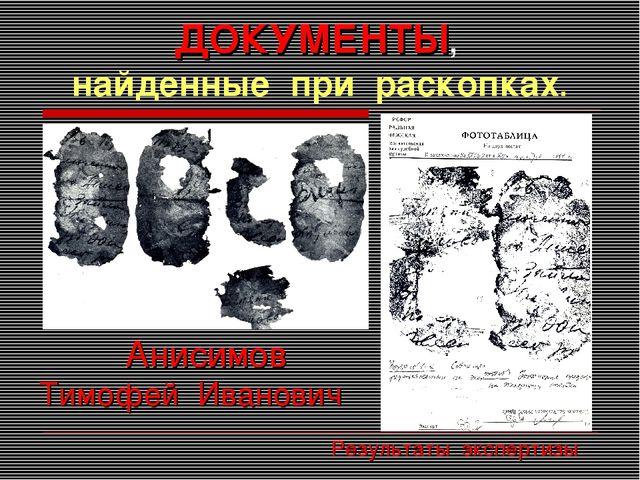ДОКУМЕНТЫ, найденные при раскопках. Анисимов Тимофей Иванович Результаты эксп...