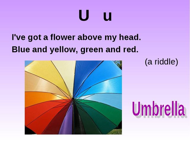 U u I've got a flower above my head. Blue and yellow, green and red....