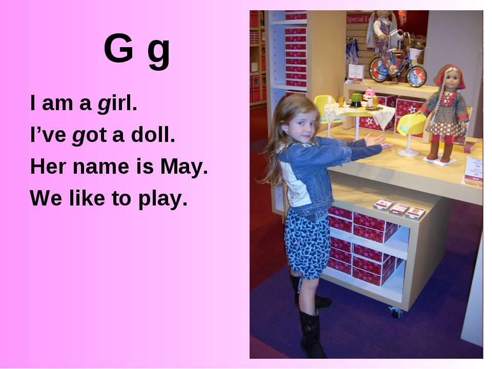 G g I am a girl. I've got a doll. Her name is May. We like to play.