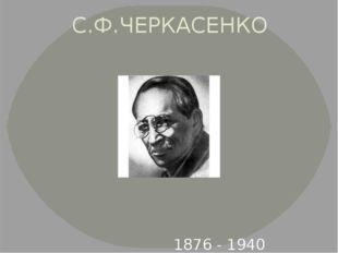 С.Ф.ЧЕРКАСЕНКО 1876 - 1940