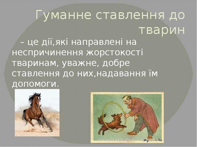 Гуманне ставлення до тварин –це дії,які направлені на неспричинення жорстоко...