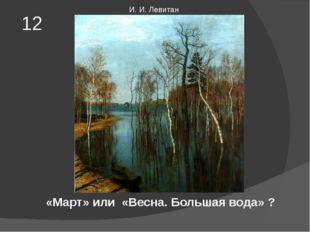 «Март» или «Весна. Большая вода» ? 12 И. И. Левитан