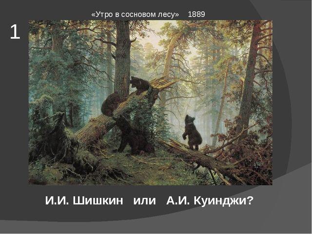 «Утро в сосновом лесу» 1889 И.И. Шишкин или А.И. Куинджи? 1