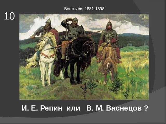10 Богатыри, 1881-1898 И. Е. Репин или В. М. Васнецов ?