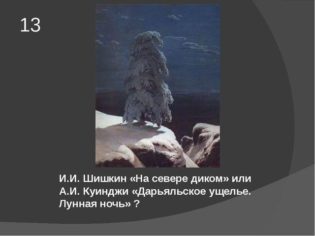 И.И. Шишкин «На севере диком» или А.И. Куинджи «Дарьяльское ущелье. Лунная но...