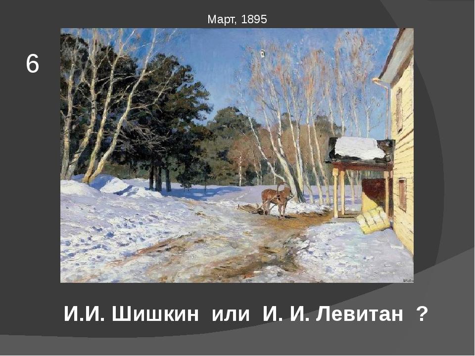 Март, 1895 6 И.И. Шишкин или И. И. Левитан ?