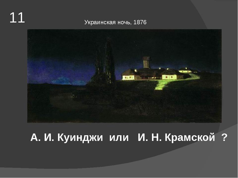 11 Украинская ночь, 1876 А. И. Куинджи или И. Н. Крамской ?
