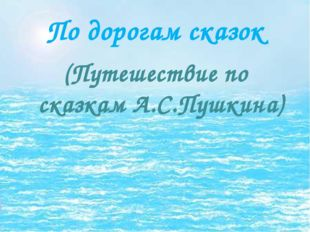 По дорогам сказок (Путешествие по сказкам А.С.Пушкина)