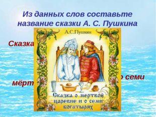 Из данных слов составьте название сказки А. С. Пушкина Сказка о мёртвой царев