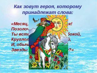 Как зовут героя, которому принадлежат слова: «Месяц, месяц, мой дружок! Позол