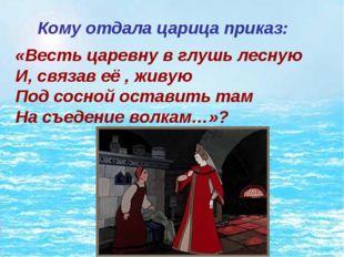 Кому отдала царица приказ: «Весть царевну в глушь лесную И, связав её , жив