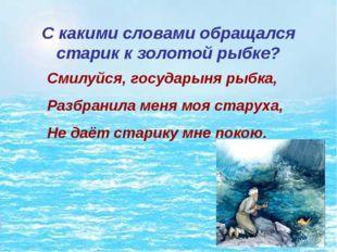 С какими словами обращался старик к золотой рыбке? Смилуйся, государыня рыбка