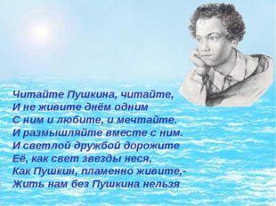 Читайте Пушкина, читайте, И не живите днём одним С ним и любите, и мечтайте