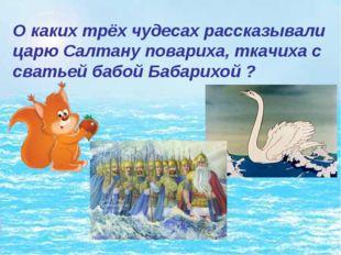 О каких трёх чудесах рассказывали царю Салтану повариха, ткачиха с сватьей ба