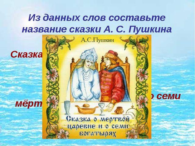 Из данных слов составьте название сказки А. С. Пушкина Сказка о мёртвой царев...