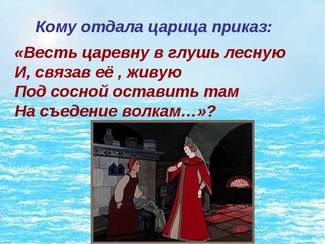 Кому отдала царица приказ: «Весть царевну в глушь лесную И, связав её , жив...