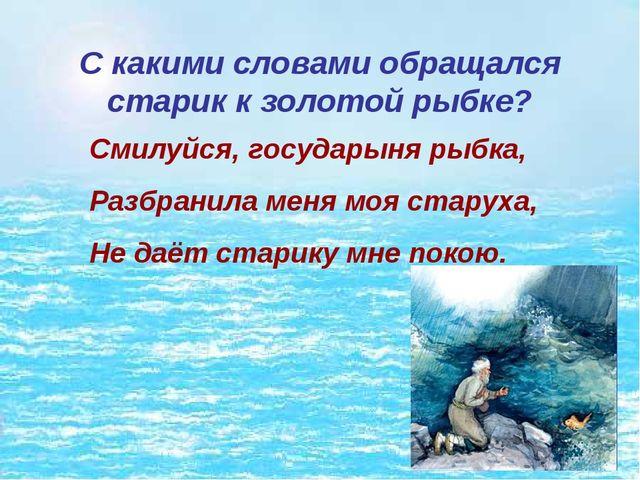 С какими словами обращался старик к золотой рыбке? Смилуйся, государыня рыбка...