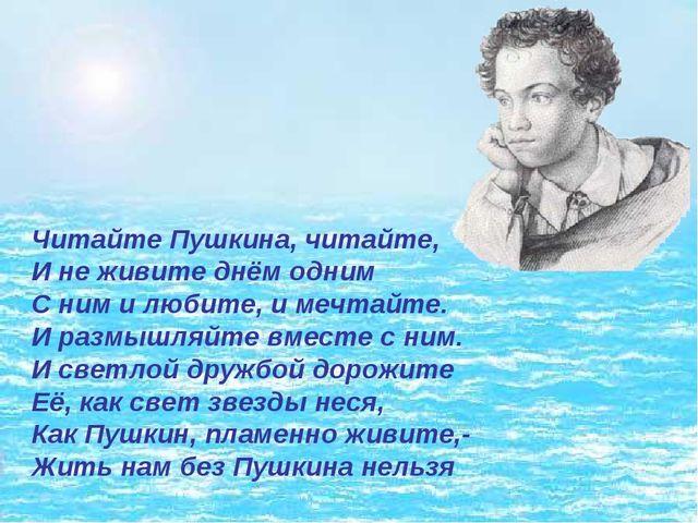Читайте Пушкина, читайте, И не живите днём одним С ним и любите, и мечтайте...