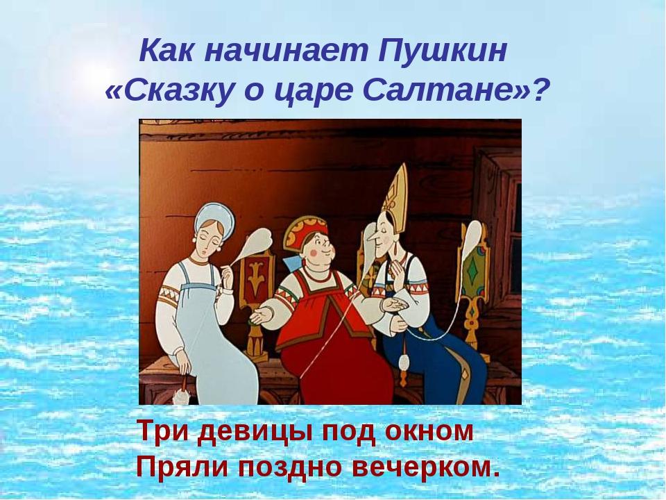 Как начинает Пушкин «Сказку о царе Салтане»? Три девицы под окном Пряли позд...
