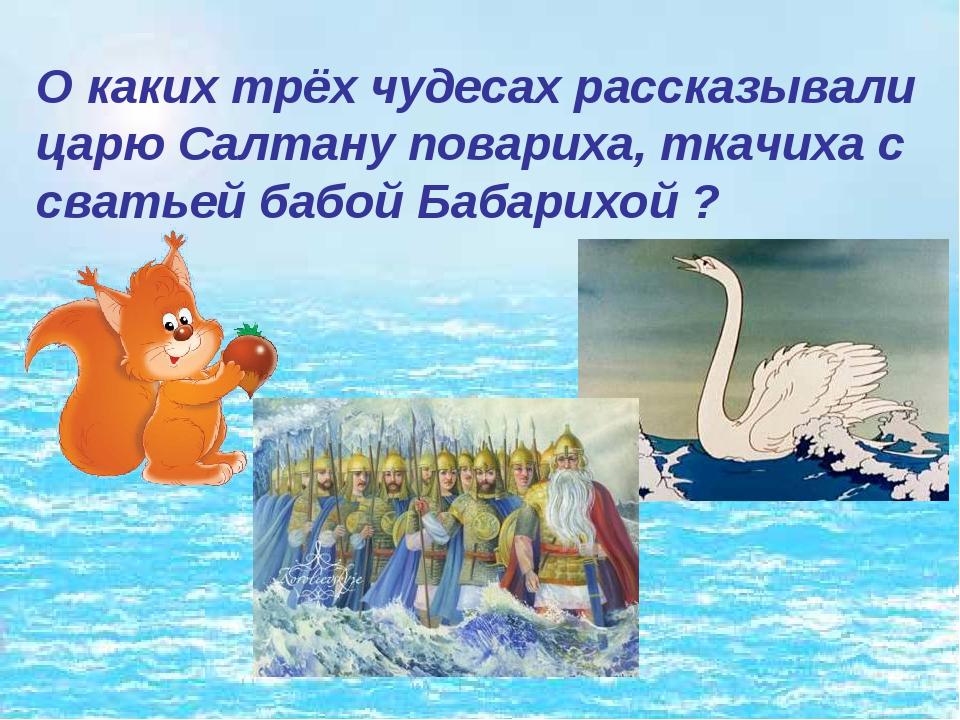 О каких трёх чудесах рассказывали царю Салтану повариха, ткачиха с сватьей ба...