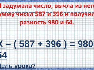 Х – ( 587 + 396 ) = 980 – 64 Цель урока? - Учиться решать сложные уравнения