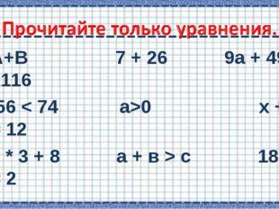 А+В 7 + 26  9а + 495 = 1116 56 < 74 а>0 х + 4 = 12 7 * 3 + 8 а + в > с 18 –