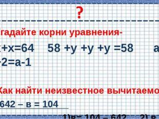 Угадайте корни уравнения- х+х=64 58 +у +у +у =58 а +2=а-1 Как найти неизвестн