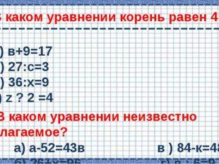 В каком уравнении корень равен 4 ? а) в+9=17 б) 27:с=3 в) 36:х=9 г) z ? 2 =4
