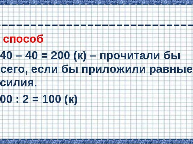 1 способ 240 – 40 = 200 (к) – прочитали бы всего, если бы приложили равные ус...