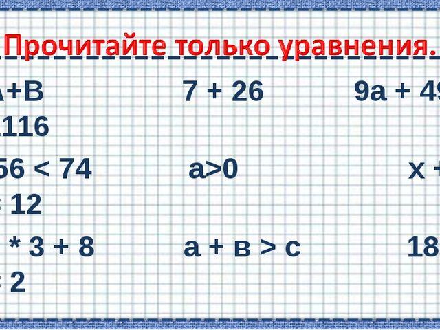 А+В 7 + 26  9а + 495 = 1116 56 < 74 а>0 х + 4 = 12 7 * 3 + 8 а + в > с 18 –...