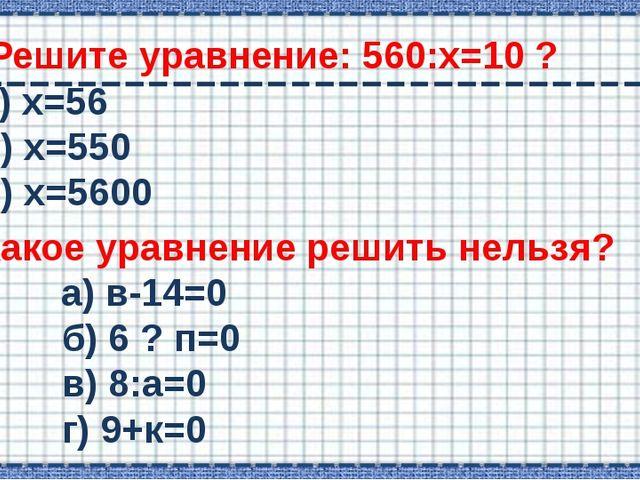 Решите уравнение: 560:х=10 ? а) х=56 б) х=550 в) х=5600 Какое уравнение реши...