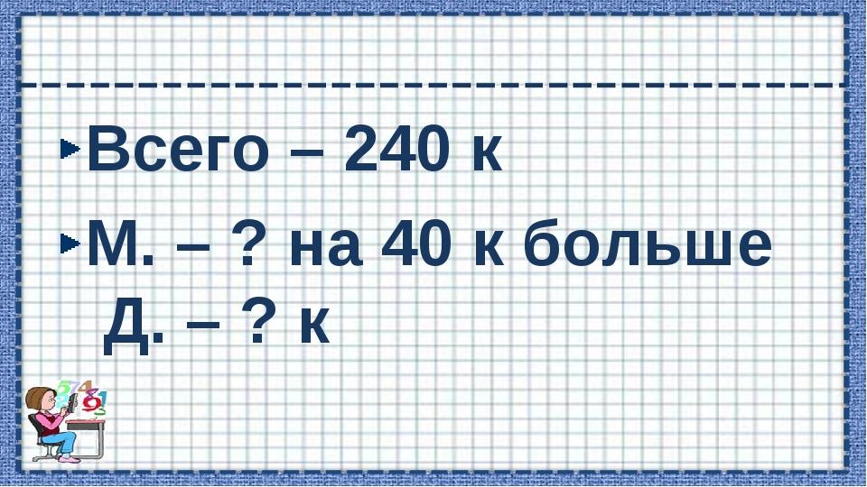 Всего – 240 к М. – ? на 40 к больше Д. – ? к