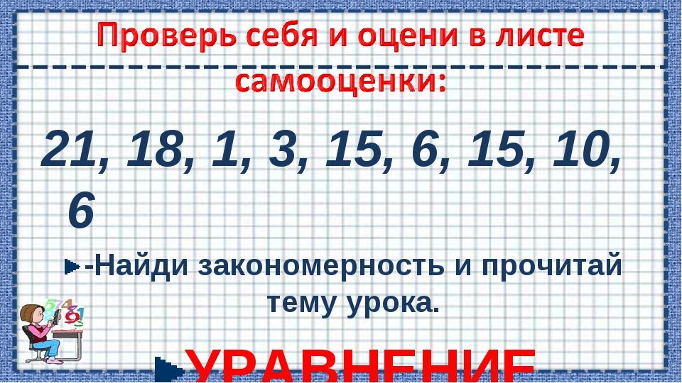 21, 18, 1, 3, 15, 6, 15, 10, 6 -Найди закономерность и прочитай тему урока. У...