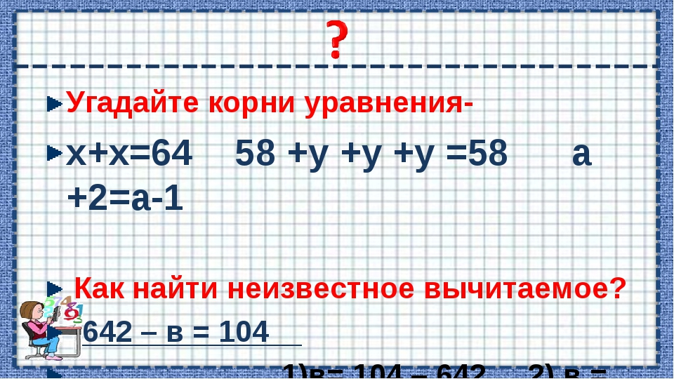 Угадайте корни уравнения- х+х=64 58 +у +у +у =58 а +2=а-1 Как найти неизвестн...